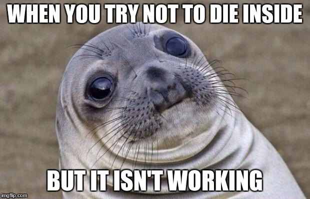 Awkward Moment Sealion Meme | WHEN YOU TRY NOT TO DIE INSIDE BUT IT ISN'T WORKING | image tagged in memes,awkward moment sealion | made w/ Imgflip meme maker