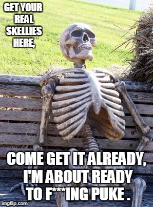 Waiting Skeleton Meme | GET YOUR REAL SKELLIES HERE, COME GET IT ALREADY, I'M ABOUT READY TO F***ING PUKE . | image tagged in memes,waiting skeleton | made w/ Imgflip meme maker