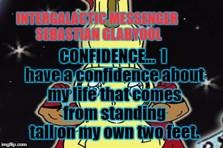INTERGALACTIC MESSENGER SEBASTIAN GLABYOOL |  INTERGALACTIC MESSENGER SEBASTIAN GLABYOOL; CONFIDENCE…  I have a confidence about my life that comes from standing tall on my own two feet. | image tagged in inspirational quote,positive,confidence,deep thoughts,thinking creativity,hope and change | made w/ Imgflip meme maker