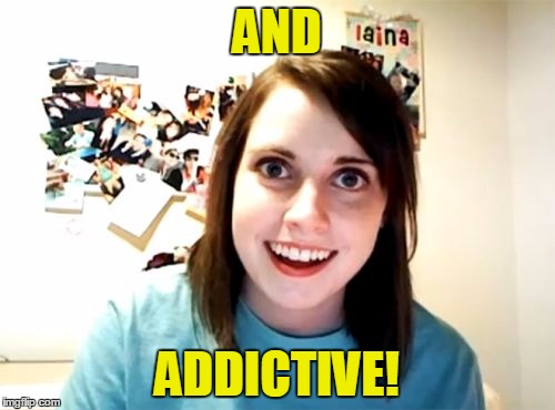 AND ADDICTIVE! | made w/ Imgflip meme maker