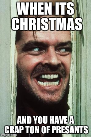 Heres Johnny Meme | WHEN ITS CHRISTMAS AND YOU HAVE A CRAP TON OF PRESANTS | image tagged in memes,heres johnny | made w/ Imgflip meme maker