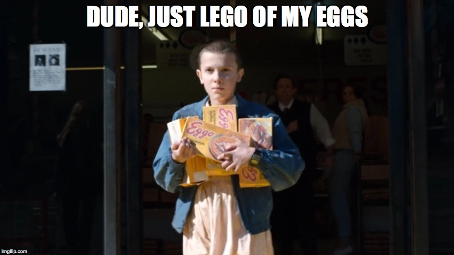 DUDE, JUST LEGO OF MY EGGS | image tagged in eggo eleven | made w/ Imgflip meme maker
