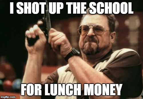 Am I The Only One Around Here Meme | I SHOT UP THE SCHOOL FOR LUNCH MONEY | image tagged in memes,am i the only one around here | made w/ Imgflip meme maker