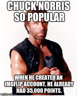 Popular Chuck Norris | CHUCK NORRIS SO POPULAR WHEN HE CREATED AN IMGFLIP ACCOUNT, HE ALREADY HAD 35,000 POINTS. | image tagged in memes,chuck norris flex,chuck norris,popular,funny,imgflip | made w/ Imgflip meme maker