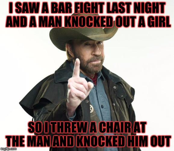 Chuck Norris Finger Meme | I SAW A BAR FIGHT LAST NIGHT AND A MAN KNOCKED OUT A GIRL SO I THREW A CHAIR AT THE MAN AND KNOCKED HIM OUT | image tagged in memes,chuck norris finger,chuck norris | made w/ Imgflip meme maker