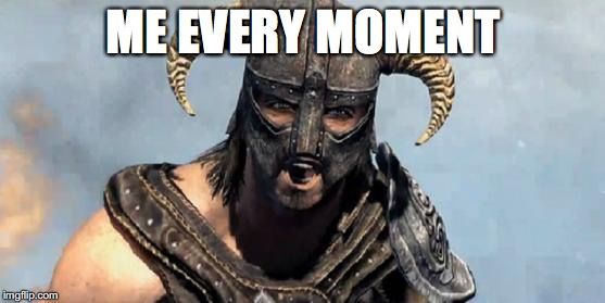 Skyrim | ME EVERY MOMENT | image tagged in skyrim | made w/ Imgflip meme maker