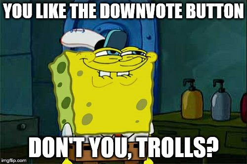 Down With Downvotes Weekend! Dec 8-10, a campaign led by isayisay | YOU LIKE THE DOWNVOTE BUTTON DON'T YOU, TROLLS? | image tagged in memes,dont you squidward,down with downvotes weekend,inferno390,downvotes | made w/ Imgflip meme maker