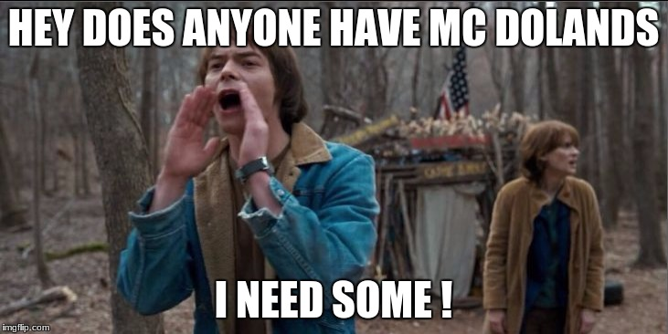 HEY DOES ANYONE HAVE MC DOLANDS I NEED SOME ! | image tagged in will stranger things | made w/ Imgflip meme maker