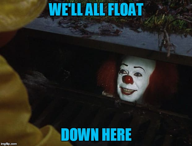 WE'LL ALL FLOAT DOWN HERE | made w/ Imgflip meme maker