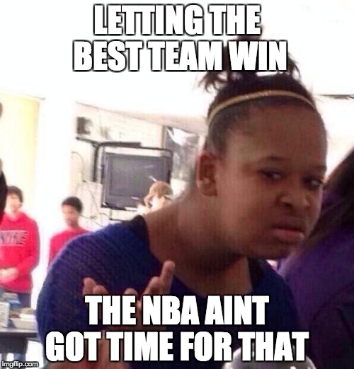 Black Girl Wat Meme | LETTING THE BEST TEAM WIN THE NBA AINT GOT TIME FOR THAT | image tagged in memes,black girl wat | made w/ Imgflip meme maker