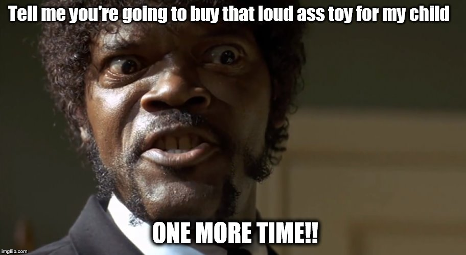 Tell me you're going to buy that loud ass toy for my child ONE MORE TIME!! | image tagged in toys,kids,christmas,samuel l jackson | made w/ Imgflip meme maker
