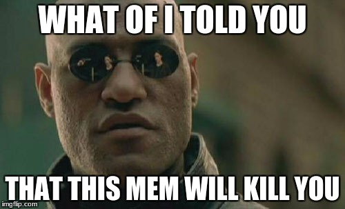 Matrix Morpheus Meme | WHAT OF I TOLD YOU THAT THIS MEM WILL KILL YOU | image tagged in memes,matrix morpheus | made w/ Imgflip meme maker