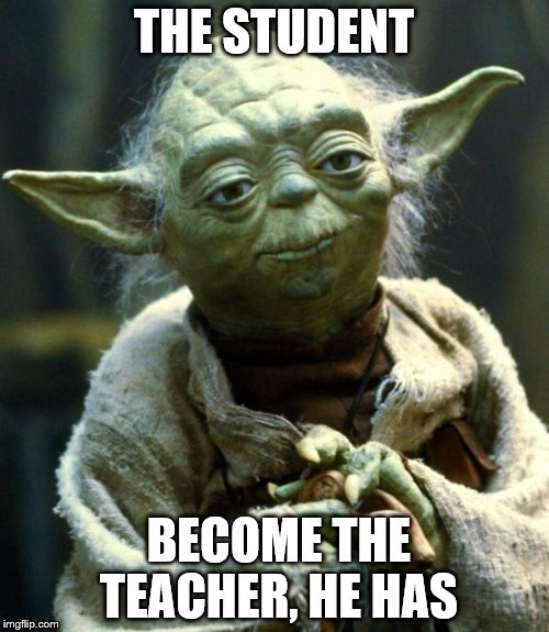 Star Wars Yoda Meme | THE STUDENT BECOME THE TEACHER, HE HAS | image tagged in memes,star wars yoda | made w/ Imgflip meme maker