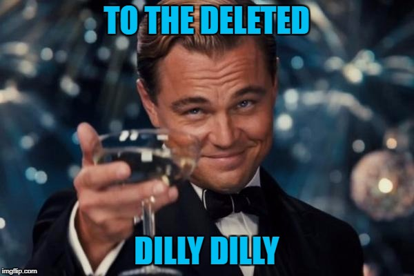 Leonardo Dicaprio Cheers Meme | TO THE DELETED DILLY DILLY | image tagged in memes,leonardo dicaprio cheers | made w/ Imgflip meme maker