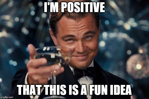 Leonardo Dicaprio Cheers Meme | I'M POSITIVE THAT THIS IS A FUN IDEA | image tagged in memes,leonardo dicaprio cheers | made w/ Imgflip meme maker