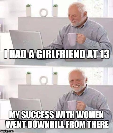I HAD A GIRLFRIEND AT 13 MY SUCCESS WITH WOMEN WENT DOWNHILL FROM THERE | made w/ Imgflip meme maker