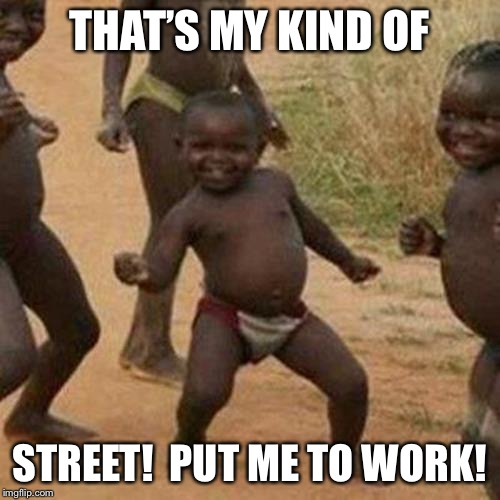 Third World Success Kid Meme | THAT'S MY KIND OF STREET!  PUT ME TO WORK! | image tagged in memes,third world success kid | made w/ Imgflip meme maker