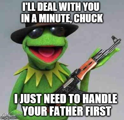 I JUST NEED TO HANDLE YOUR FATHER FIRST I'LL DEAL WITH YOU IN A MINUTE, CHUCK | made w/ Imgflip meme maker