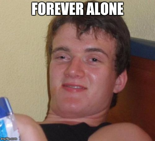 10 Guy Meme | FOREVER ALONE | image tagged in memes,10 guy | made w/ Imgflip meme maker