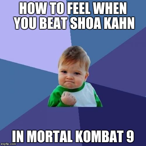 Success Kid Meme | HOW TO FEEL WHEN YOU BEAT SHOA KAHN IN MORTAL KOMBAT 9 | image tagged in memes,success kid | made w/ Imgflip meme maker