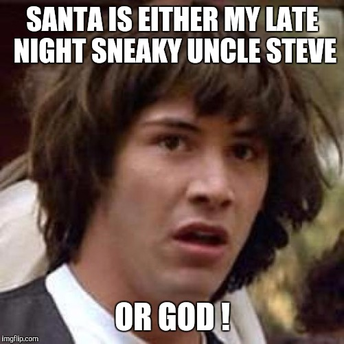 Conspiracy Keanu Meme | SANTA IS EITHER MY LATE NIGHT SNEAKY UNCLE STEVE OR GOD ! | image tagged in memes,conspiracy keanu | made w/ Imgflip meme maker
