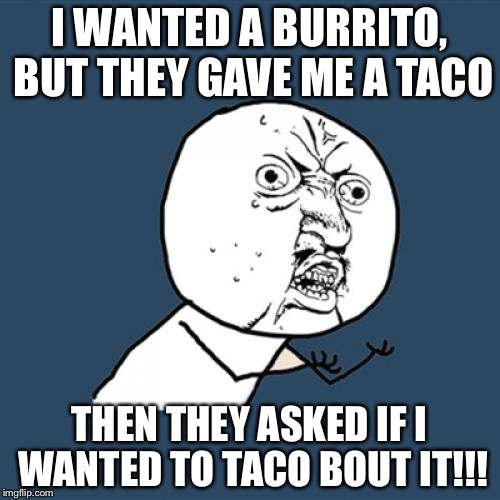 Y U No Meme | I WANTED A BURRITO, BUT THEY GAVE ME A TACO THEN THEY ASKED IF I WANTED TO TACO BOUT IT!!! | image tagged in memes,y u no | made w/ Imgflip meme maker