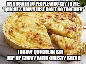 "quiche & gravy | MY ANSWER TO PEOPLE WHO SAY TO ME: ""QUICHE & GRAVY JUST DON'T GO TOGETHER"" THROW QUICHE IN BIN        DIP UP GRAVY WITH CRUSTY BREAD 