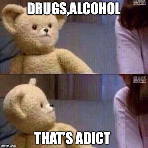 What? Teddy Bear | DRUGS,ALCOHOL THAT'S ADICT | image tagged in what teddy bear | made w/ Imgflip meme maker