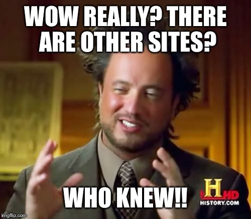 Ancient Aliens Meme | WOW REALLY? THERE ARE OTHER SITES? WHO KNEW!! | image tagged in memes,ancient aliens | made w/ Imgflip meme maker