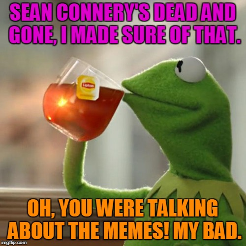 But Thats None Of My Business Meme | SEAN CONNERY'S DEAD AND GONE, I MADE SURE OF THAT. OH, YOU WERE TALKING ABOUT THE MEMES! MY BAD. | image tagged in memes,but thats none of my business,kermit the frog | made w/ Imgflip meme maker