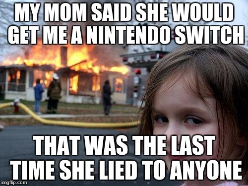 Disaster Girl Meme | MY MOM SAID SHE WOULD GET ME A NINTENDO SWITCH THAT WAS THE LAST TIME SHE LIED TO ANYONE | image tagged in memes,disaster girl | made w/ Imgflip meme maker