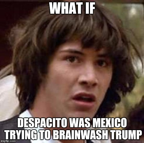 Conspiracy Keanu Meme | WHAT IF DESPACITO WAS MEXICO TRYING TO BRAINWASH TRUMP | image tagged in memes,conspiracy keanu | made w/ Imgflip meme maker