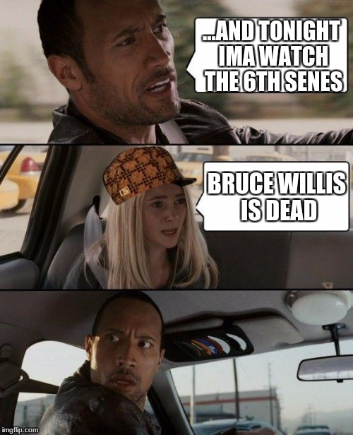 The Rock Driving | ...AND TONIGHT IMA WATCH THE 6TH SENES BRUCE WILLIS IS DEAD | image tagged in memes,the rock driving,scumbag | made w/ Imgflip meme maker