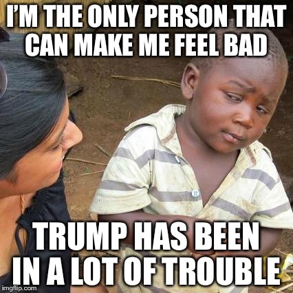 Third World Skeptical Kid Meme | I'M THE ONLY PERSON THAT CAN MAKE ME FEEL BAD TRUMP HAS BEEN IN A LOT OF TROUBLE | image tagged in memes,third world skeptical kid | made w/ Imgflip meme maker
