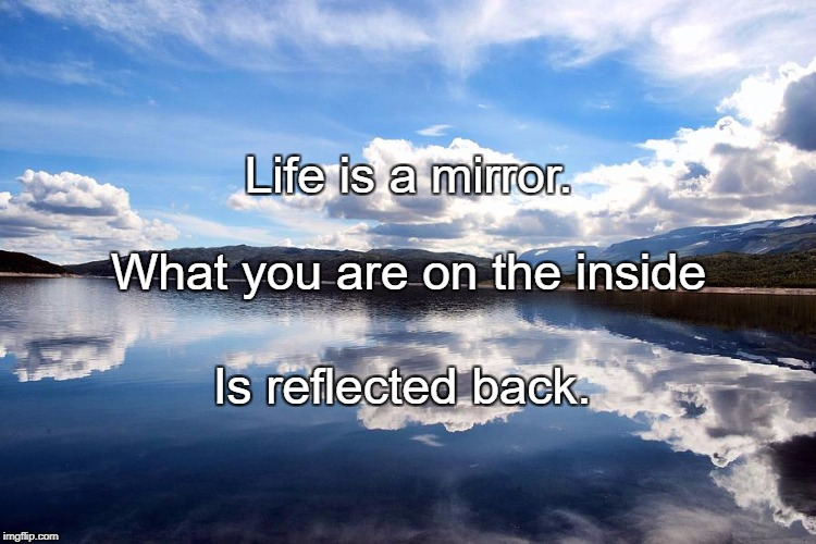 Life is a mirror. Is reflected back. What you are on the inside | image tagged in mirror | made w/ Imgflip meme maker