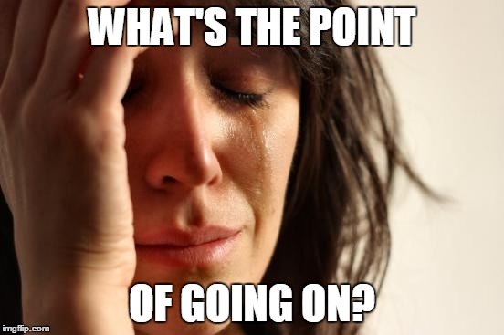 First World Problems Meme | WHAT'S THE POINT OF GOING ON? | image tagged in memes,first world problems | made w/ Imgflip meme maker
