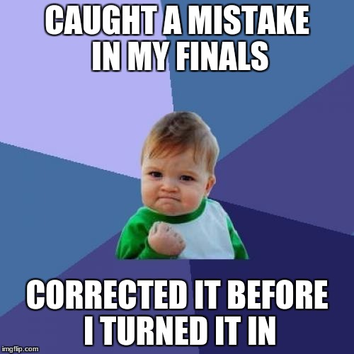 Success Kid Meme | CAUGHT A MISTAKE IN MY FINALS CORRECTED IT BEFORE I TURNED IT IN | image tagged in memes,success kid | made w/ Imgflip meme maker