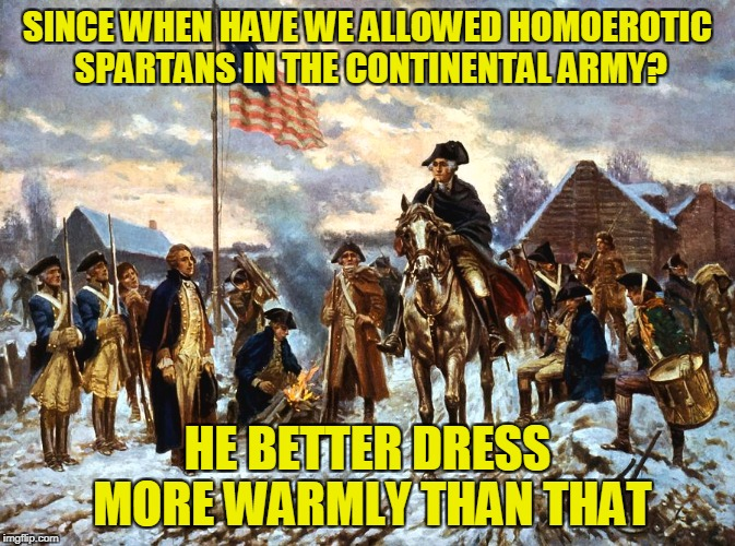 SINCE WHEN HAVE WE ALLOWED HOMOEROTIC SPARTANS IN THE CONTINENTAL ARMY? HE BETTER DRESS MORE WARMLY THAN THAT | made w/ Imgflip meme maker