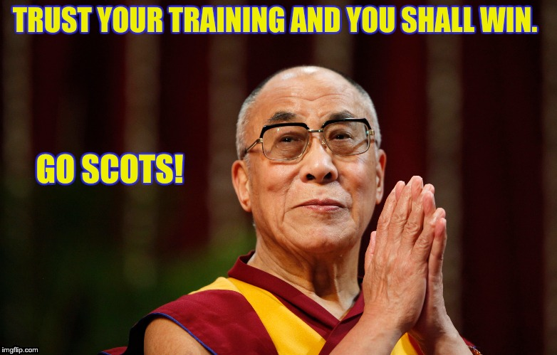 Dalai Lama - Go Scots! | TRUST YOUR TRAINING AND YOU SHALL WIN. GO SCOTS! | image tagged in dalai lama | made w/ Imgflip meme maker