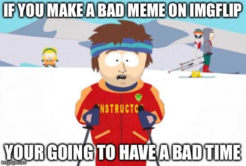Super Cool Ski Instructor Meme | IF YOU MAKE A BAD MEME ON IMGFLIP YOUR GOING TO HAVE A BAD TIME | image tagged in memes,super cool ski instructor,gonna have a bad time | made w/ Imgflip meme maker