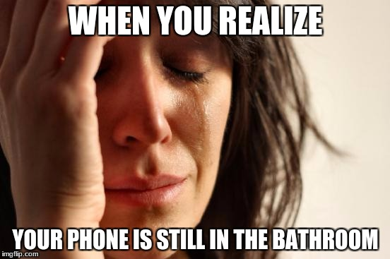 First World Problems Meme | WHEN YOU REALIZE YOUR PHONE IS STILL IN THE BATHROOM | image tagged in memes,first world problems | made w/ Imgflip meme maker