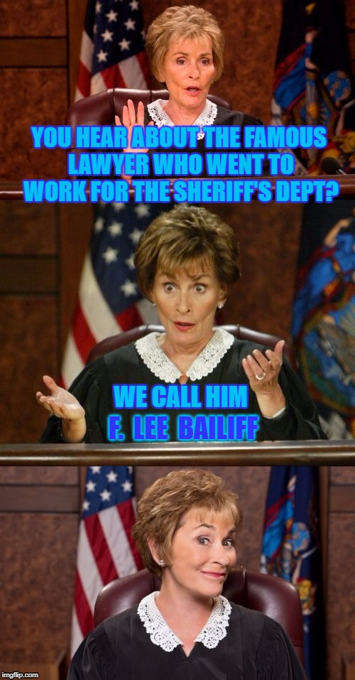 Ye Ole Bailiff | YOU HEAR ABOUT THE FAMOUS LAWYER WHO WENT TO WORK FOR THE SHERIFF'S DEPT? WE CALL HIM F.  LEE  BAILIFF | image tagged in bad pun judge judy,judge judy,court,bailiff,memes | made w/ Imgflip meme maker