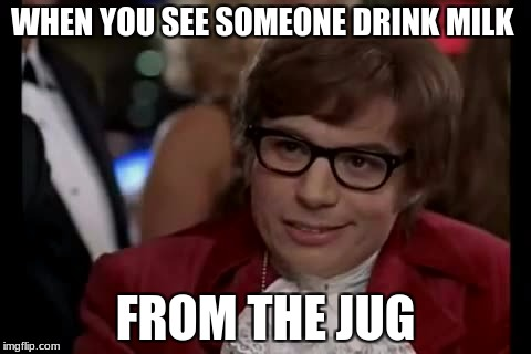 I Too Like To Live Dangerously Meme | WHEN YOU SEE SOMEONE DRINK MILK FROM THE JUG | image tagged in memes,i too like to live dangerously | made w/ Imgflip meme maker