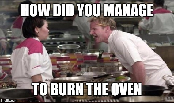 HOW DID YOU MANAGE TO BURN THE OVEN | made w/ Imgflip meme maker
