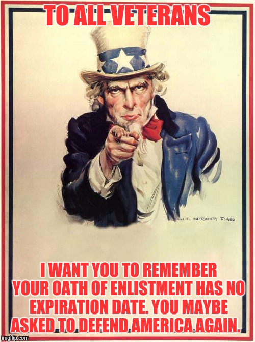 TO ALL VETERANS I WANT YOU TO REMEMBER YOUR OATH OF ENLISTMENT HAS NO EXPIRATION DATE. YOU MAYBE ASKED TO DEFEND AMERICA AGAIN. | image tagged in uncle sam | made w/ Imgflip meme maker