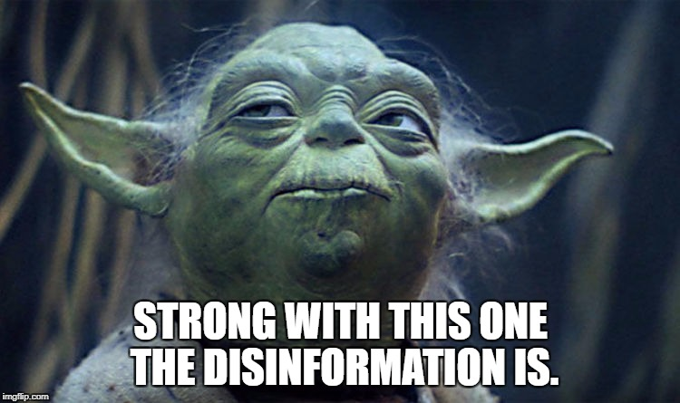 Strong with this one the disinformation is. | STRONG WITH THIS ONE THE DISINFORMATION IS. | image tagged in disinformation,yoda,the force,strong | made w/ Imgflip meme maker