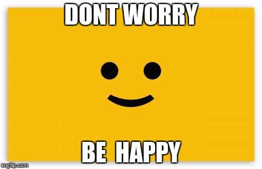 DONT WORRY BE  HAPPY | image tagged in be happy | made w/ Imgflip meme maker