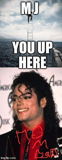 M J YOU UP HERE | image tagged in mj,michael jackson,you might be a meme addict | made w/ Imgflip meme maker