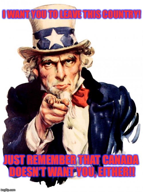 Canada Doesn't Want You Either! | I WANT YOU TO LEAVE THIS COUNTRY! JUST REMEMBER THAT CANADA DOESN'T WANT YOU, EITHER!! | image tagged in memes,uncle sam | made w/ Imgflip meme maker
