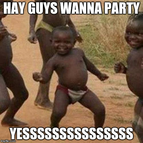 Third World Success Kid Meme | HAY GUYS WANNA PARTY YESSSSSSSSSSSSSSS | image tagged in memes,third world success kid | made w/ Imgflip meme maker